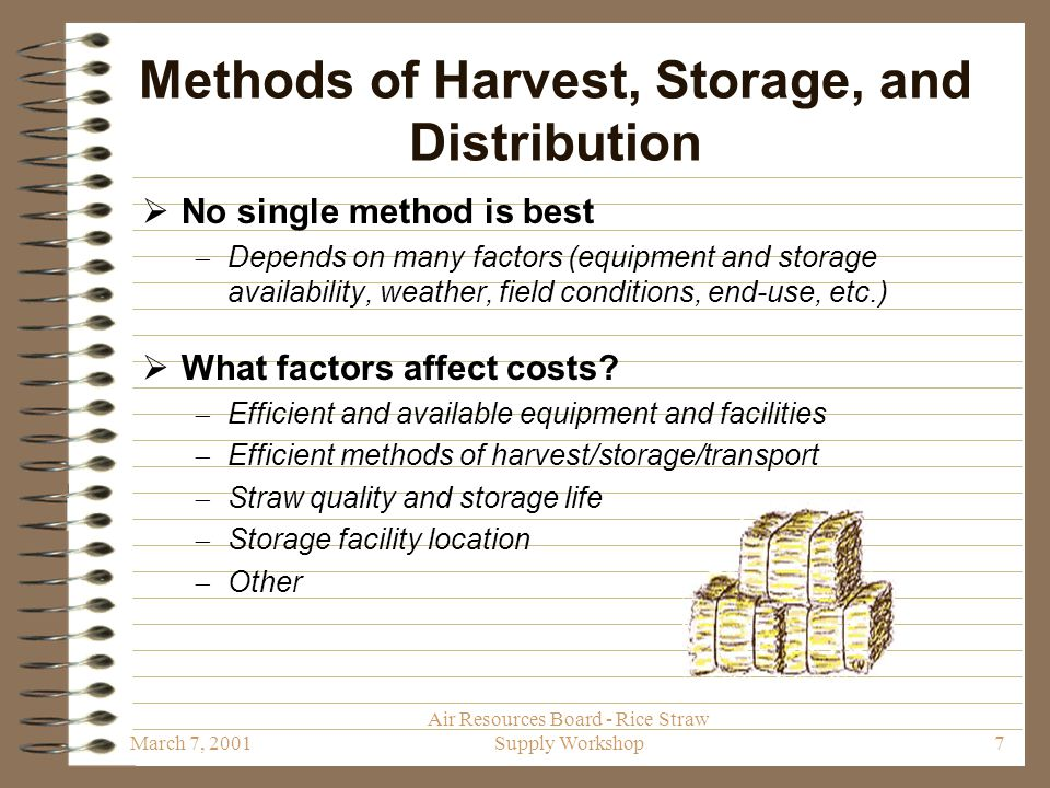 March 7, 2001 Air Resources Board - Rice Straw Supply Workshop8 Recommendations: Methods of Harvest, Storage, and Distribution  Allocate funds to support research and demonstration projects  Develop more efficient equipment and methods to harvest, bale, and distribute straw  Develop cost-effective methods to monitor straw quality during storage  life-span of straw is unknown  Develop methods to optimally locate storage facilities  decrease transportation costs and community impacts