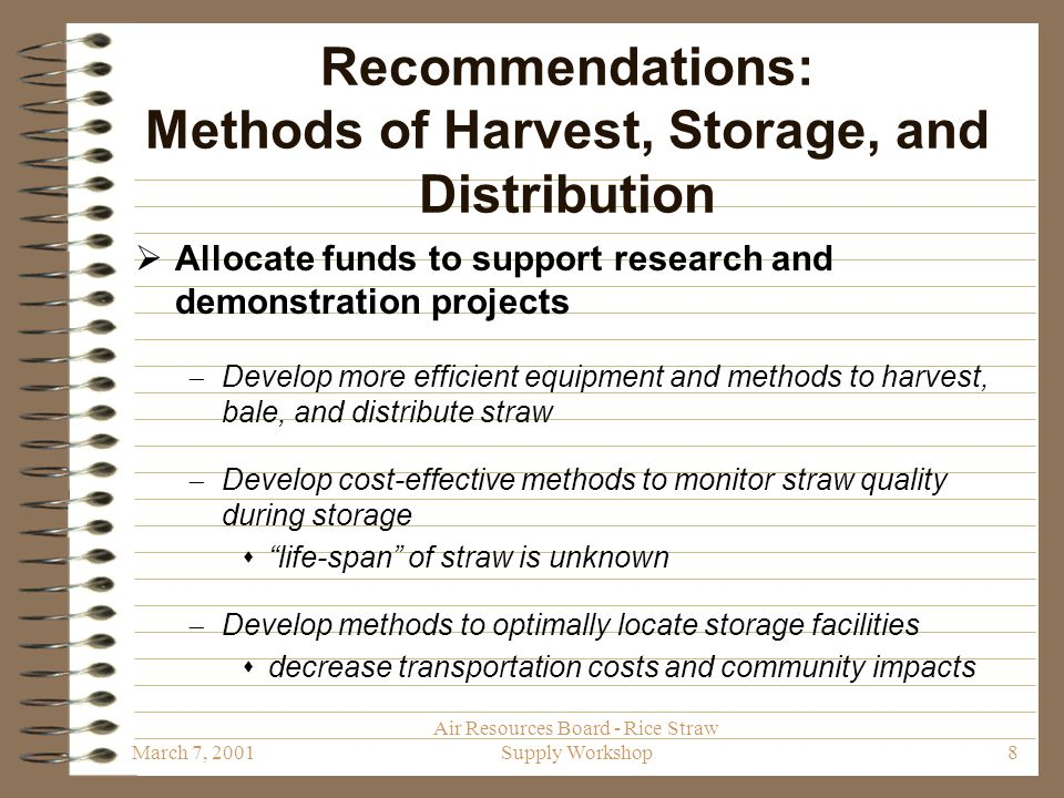 March 7, 2001 Air Resources Board - Rice Straw Supply Workshop8 Recommendations: Methods of Harvest, Storage, and Distribution  Allocate funds to support research and demonstration projects  Develop more efficient equipment and methods to harvest, bale, and distribute straw  Develop cost-effective methods to monitor straw quality during storage  life-span of straw is unknown  Develop methods to optimally locate storage facilities  decrease transportation costs and community impacts