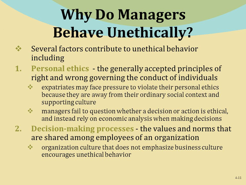 4-11 Why Do Managers Behave Unethically?  Several factors contribute to unethical behavior including 1.Personal ethics - the generally accepted princ