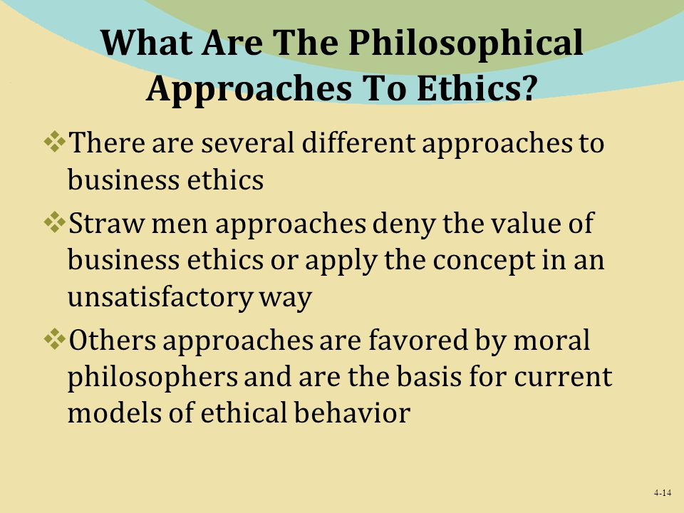 4-14 What Are The Philosophical Approaches To Ethics?  There are several different approaches to business ethics  Straw men approaches deny the valu