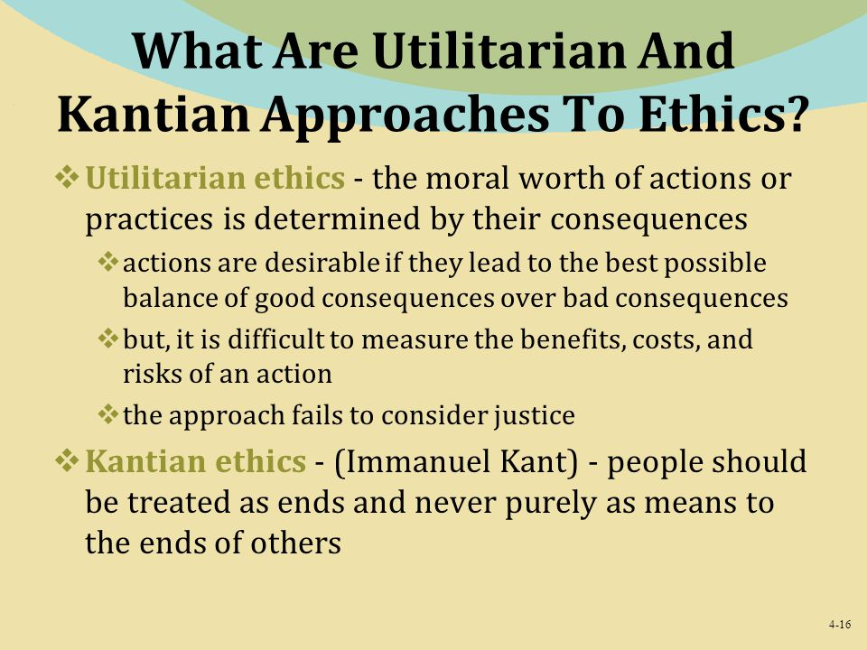 4-16 What Are Utilitarian And Kantian Approaches To Ethics?  Utilitarian ethics - the moral worth of actions or practices is determined by their cons