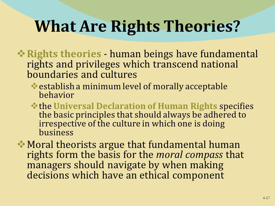 4-17 What Are Rights Theories?  Rights theories - human beings have fundamental rights and privileges which transcend national boundaries and culture