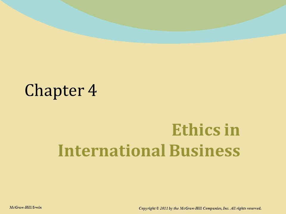 Chapter 4 Ethics in International Business Copyright © 2011 by the McGraw-Hill Companies, Inc. All rights reserved. McGraw-Hill/Irwin