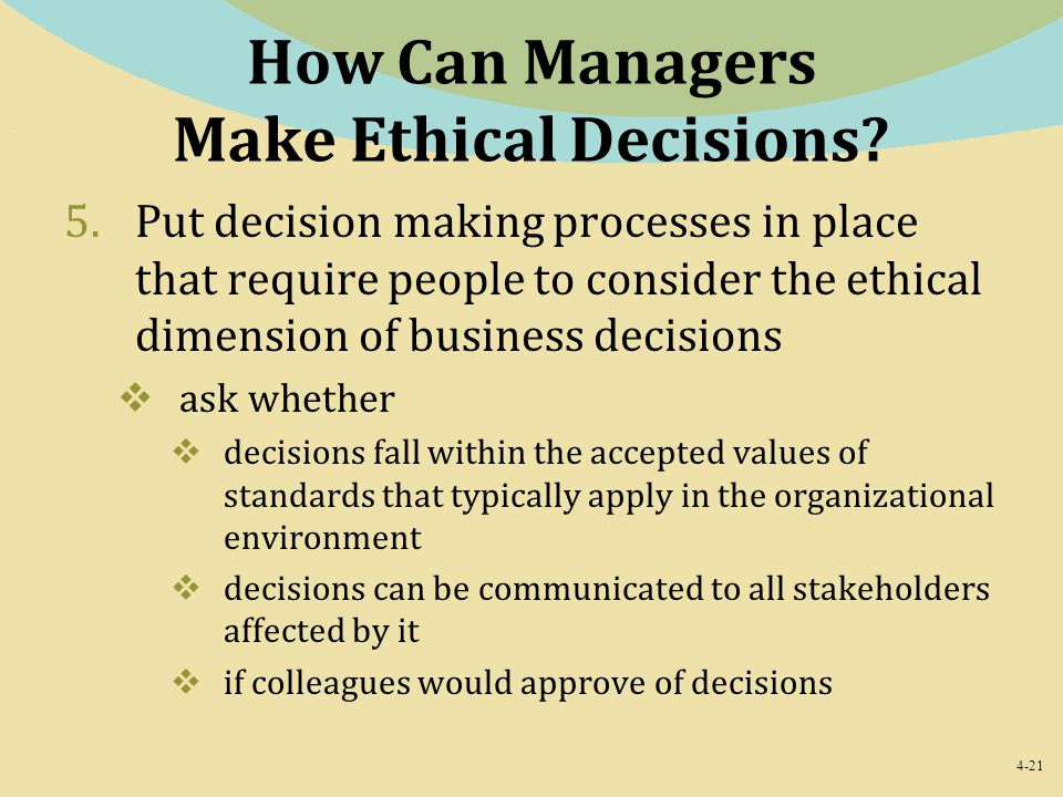 4-21 How Can Managers Make Ethical Decisions? 5.Put decision making processes in place that require people to consider the ethical dimension of busine