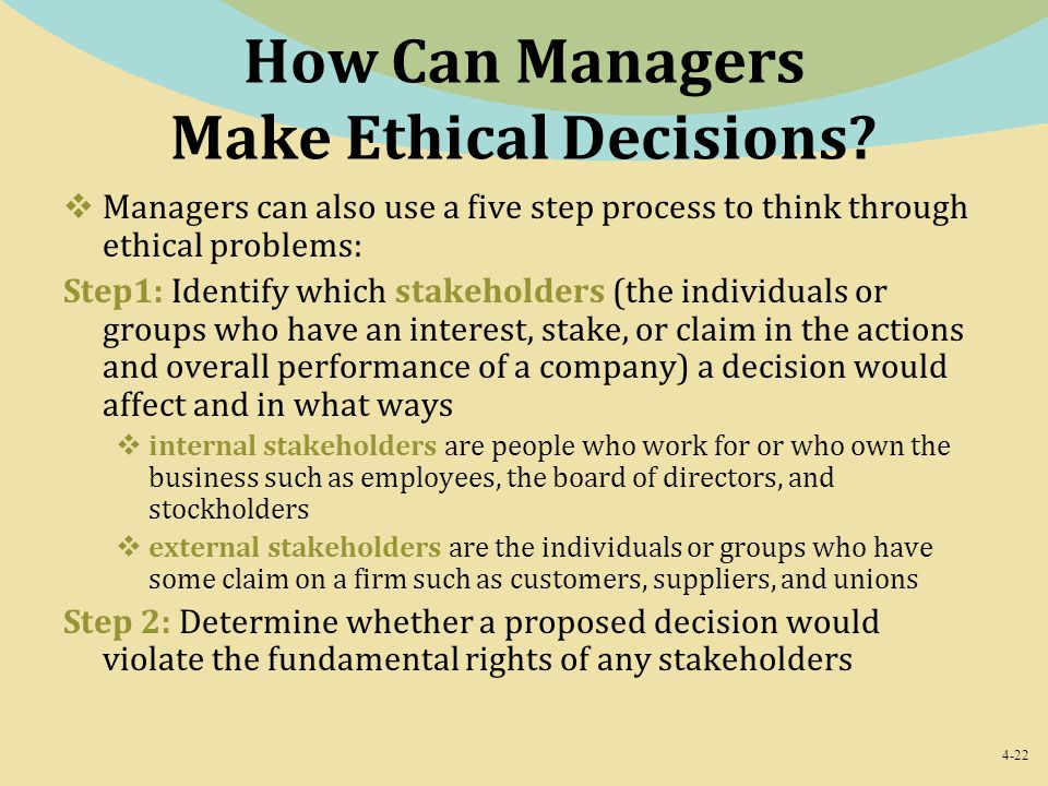 4-22 How Can Managers Make Ethical Decisions?  Managers can also use a five step process to think through ethical problems: Step1: Identify which sta
