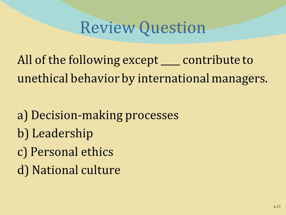 4-25 Review Question All of the following except ____ contribute to unethical behavior by international managers. a) Decision-making processes b) Lead