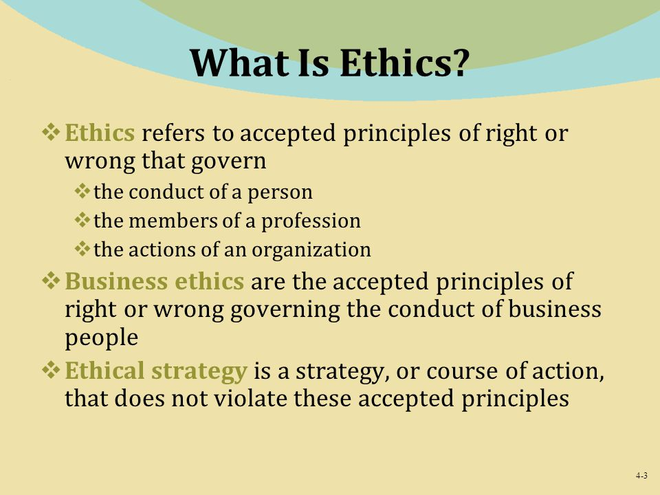 4-3 What Is Ethics?  Ethics refers to accepted principles of right or wrong that govern  the conduct of a person  the members of a profession  the