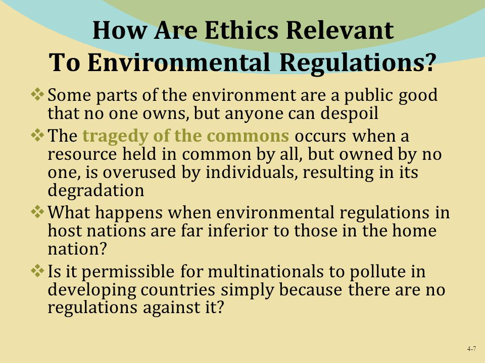4-7 How Are Ethics Relevant To Environmental Regulations?  Some parts of the environment are a public good that no one owns, but anyone can despoil 