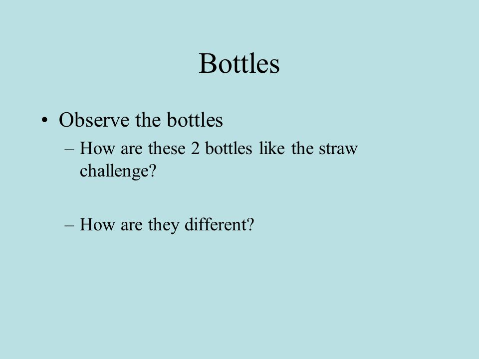 Bottles Observe the bottles –How are these 2 bottles like the straw challenge.