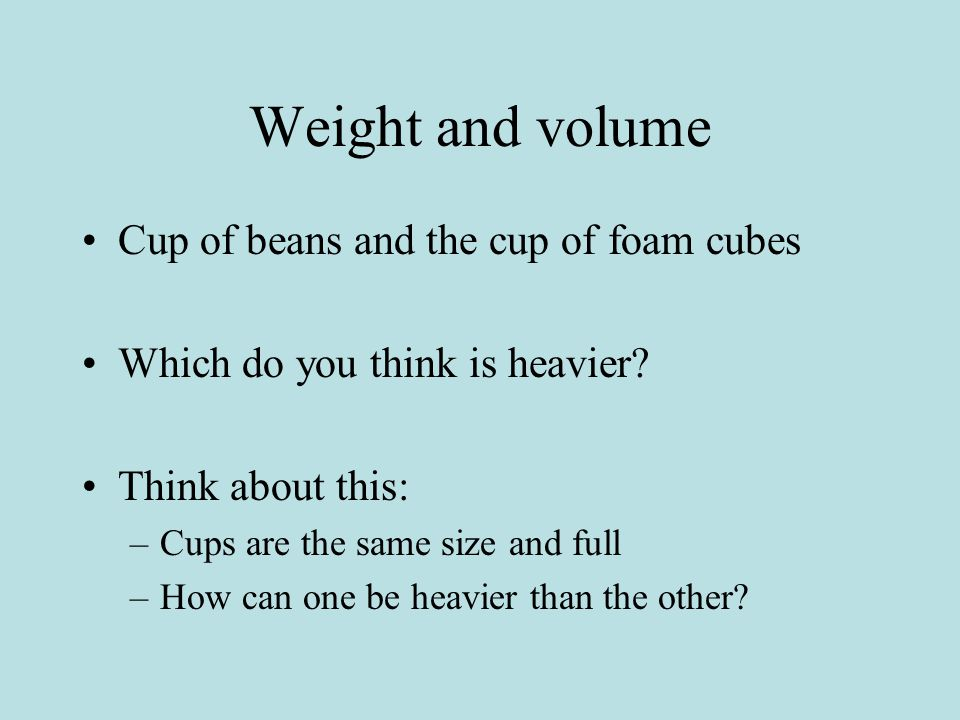Weight and volume Cup of beans and the cup of foam cubes Which do you think is heavier.