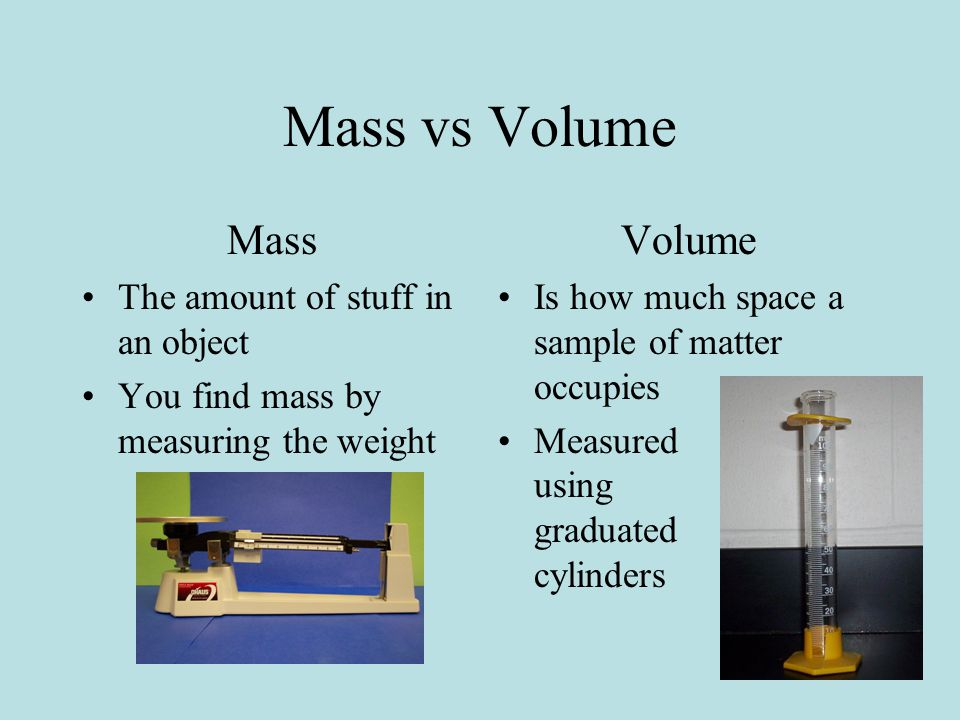 Mass vs Volume Mass The amount of stuff in an object You find mass by measuring the weight Volume Is how much space a sample of matter occupies Measured using graduated cylinders