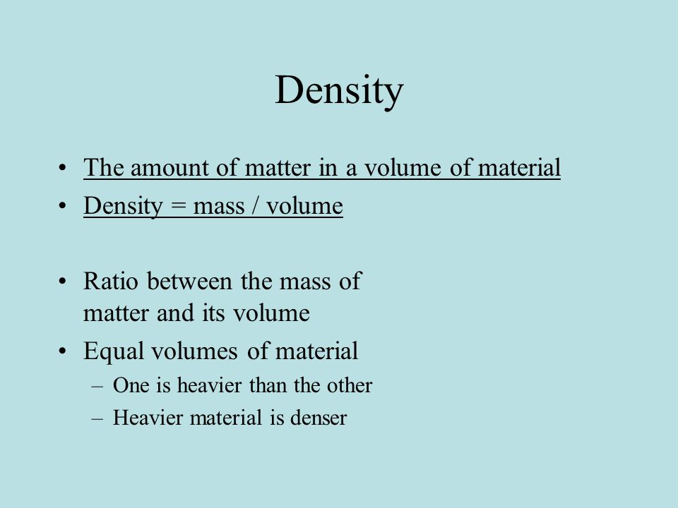 Density The amount of matter in a volume of material Density = mass / volume Ratio between the mass of matter and its volume Equal volumes of material –One is heavier than the other –Heavier material is denser