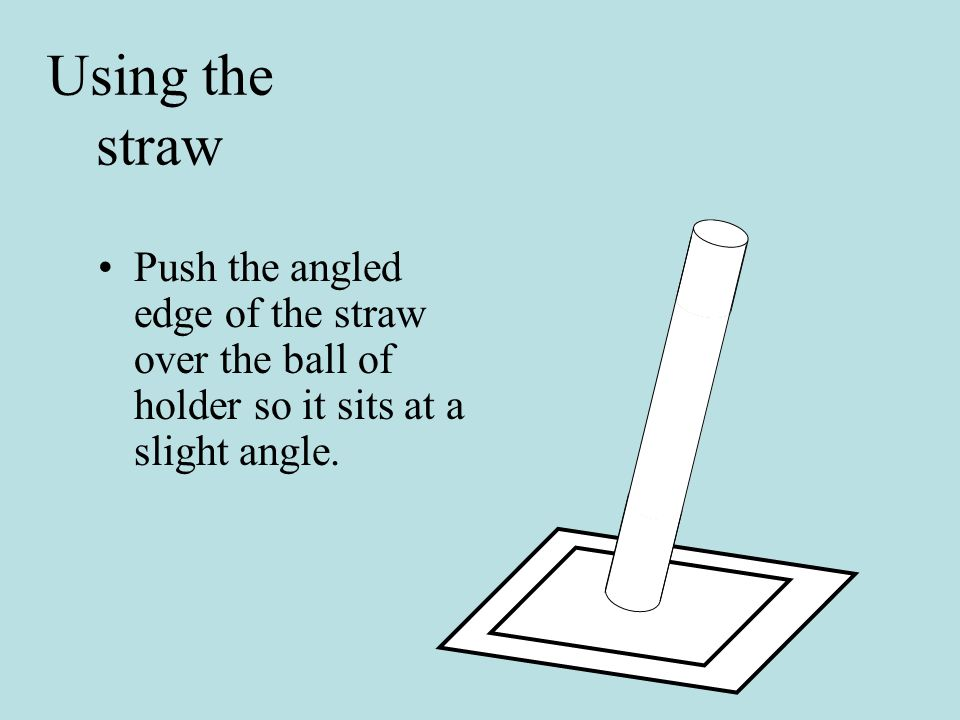 Push the angled edge of the straw over the ball of holder so it sits at a slight angle.