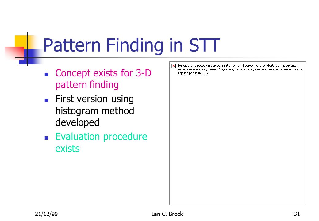 21/12/99Ian C. Brock31 Pattern Finding in STT Concept exists for 3-D pattern finding First version using histogram method developed Evaluation procedu