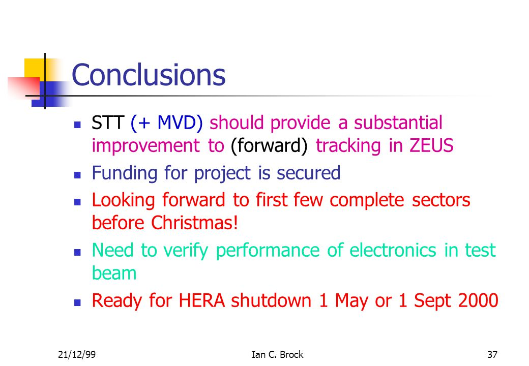 21/12/99Ian C. Brock37 Conclusions STT (+ MVD) should provide a substantial improvement to (forward) tracking in ZEUS Funding for project is secured L