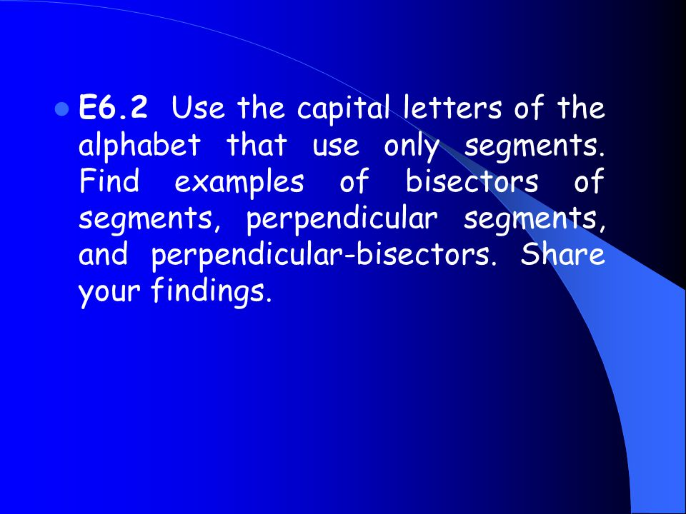 E6.2 Use the capital letters of the alphabet that use only segments. Find examples of bisectors of segments, perpendicular segments, and perpendicular