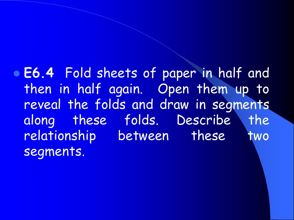 E6.4 Fold sheets of paper in half and then in half again. Open them up to reveal the folds and draw in segments along these folds. Describe the relati