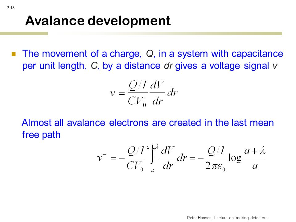 Peter Hansen, Lecture on tracking detectors P 18 Avalance development The movement of a charge, Q, in a system with capacitance per unit length, C, by a distance dr gives a voltage signal v Almost all avalance electrons are created in the last mean free path