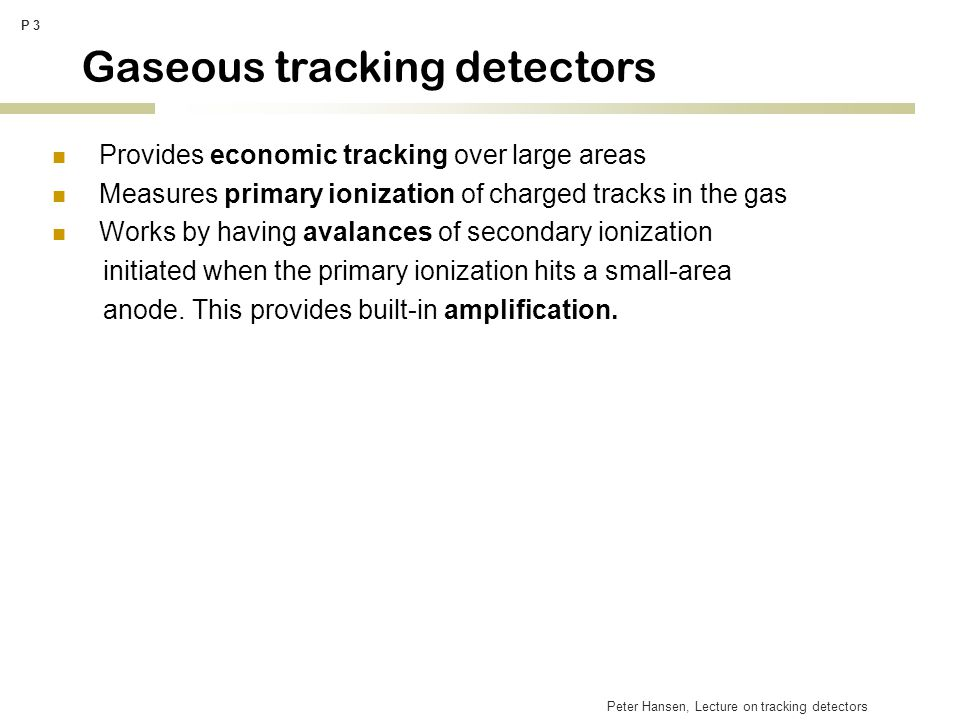 Peter Hansen, Lecture on tracking detectors P 3 Gaseous tracking detectors Provides economic tracking over large areas Measures primary ionization of
