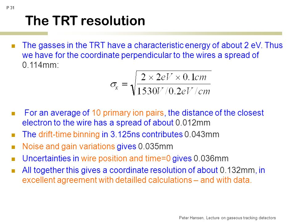 Peter Hansen, Lecture on gaseous tracking detectors P 31 The TRT resolution The gasses in the TRT have a characteristic energy of about 2 eV. Thus we