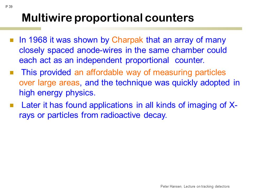 Peter Hansen, Lecture on tracking detectors P 39 Multiwire proportional counters In 1968 it was shown by Charpak that an array of many closely spaced