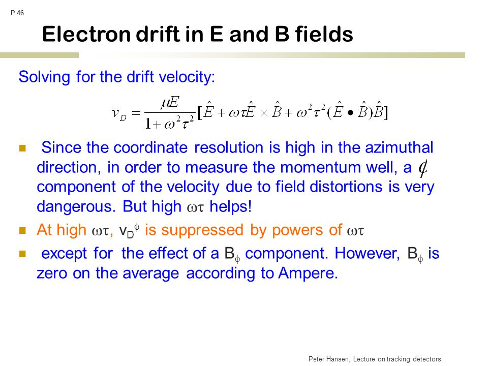 Peter Hansen, Lecture on tracking detectors P 46 Electron drift in E and B fields Solving for the drift velocity: Since the coordinate resolution is h