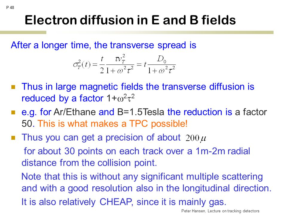 Peter Hansen, Lecture on tracking detectors P 48 Electron diffusion in E and B fields After a longer time, the transverse spread is Thus in large magnetic fields the transverse diffusion is reduced by a factor 1+  2  2 e.g.