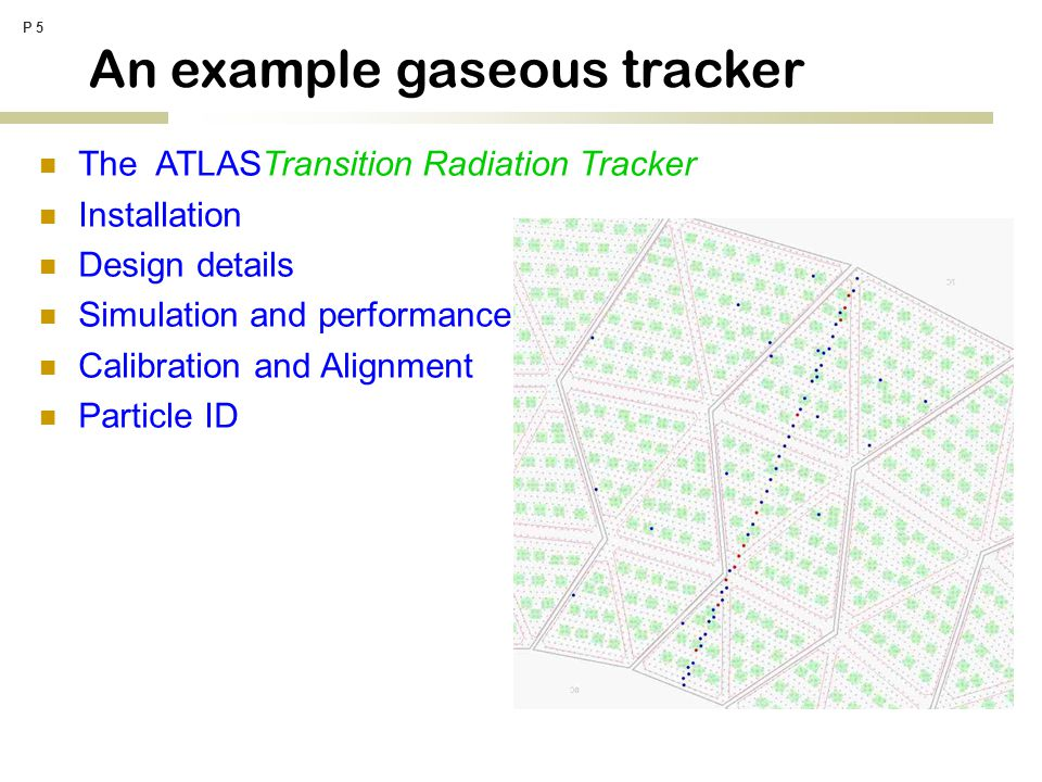 P 5 The ATLASTransition Radiation Tracker Installation Design details Simulation and performance Calibration and Alignment Particle ID An example gaseous tracker