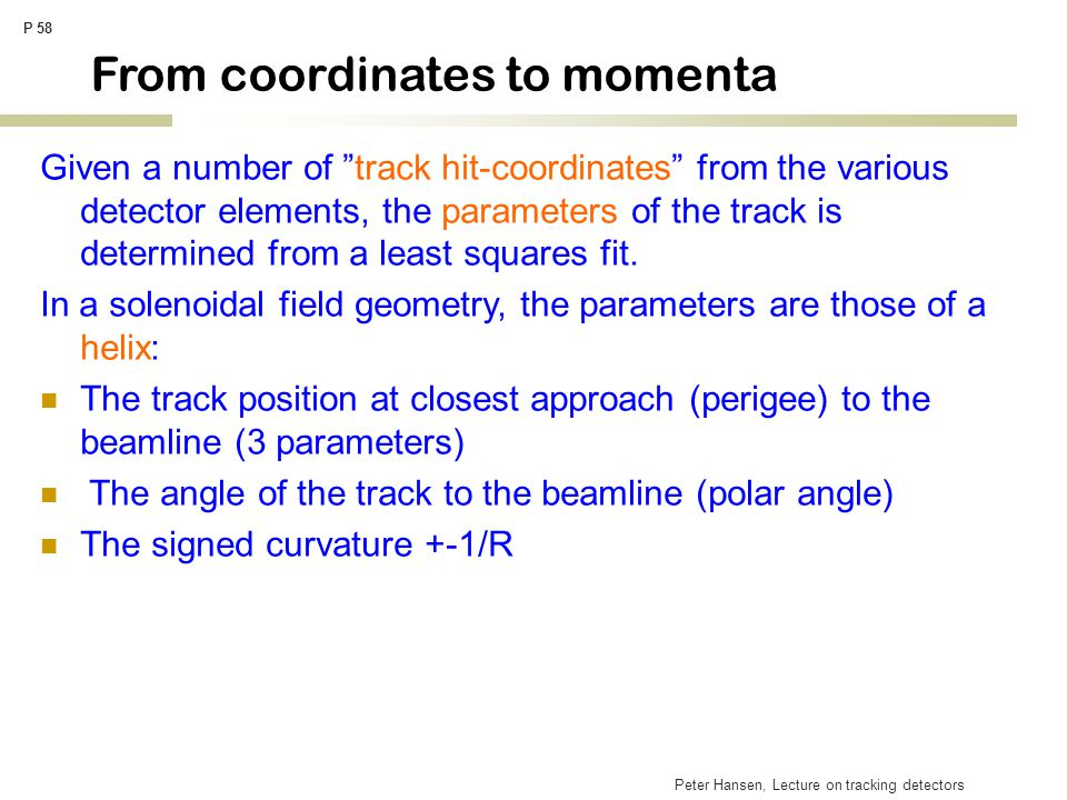 "Peter Hansen, Lecture on tracking detectors P 58 From coordinates to momenta Given a number of ""track hit-coordinates"" from the various detector eleme"