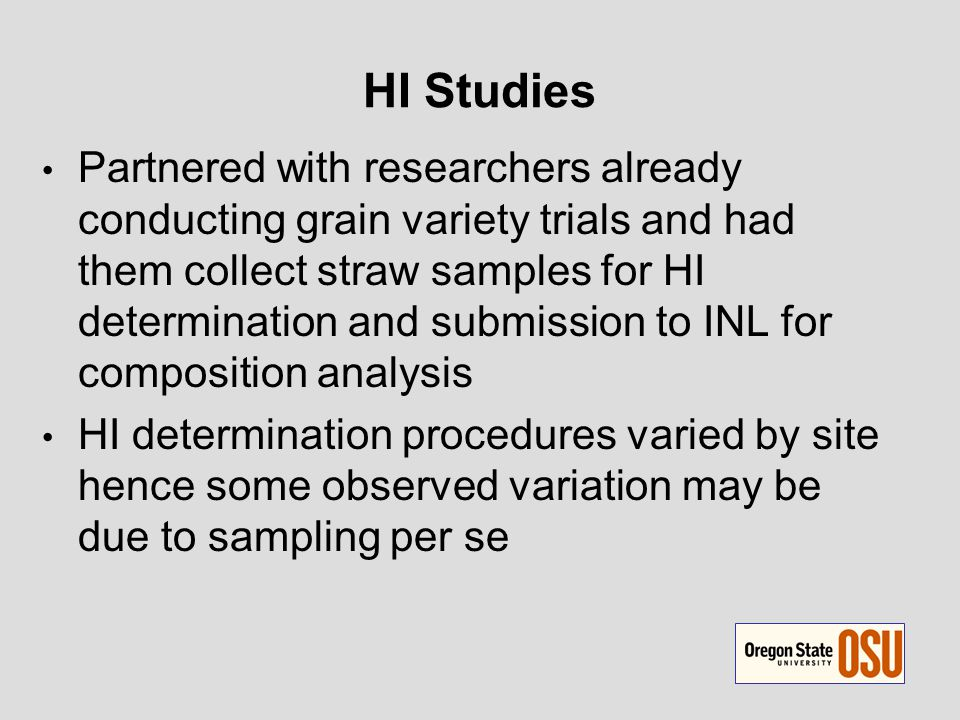 HI Studies Partnered with researchers already conducting grain variety trials and had them collect straw samples for HI determination and submission to INL for composition analysis HI determination procedures varied by site hence some observed variation may be due to sampling per se