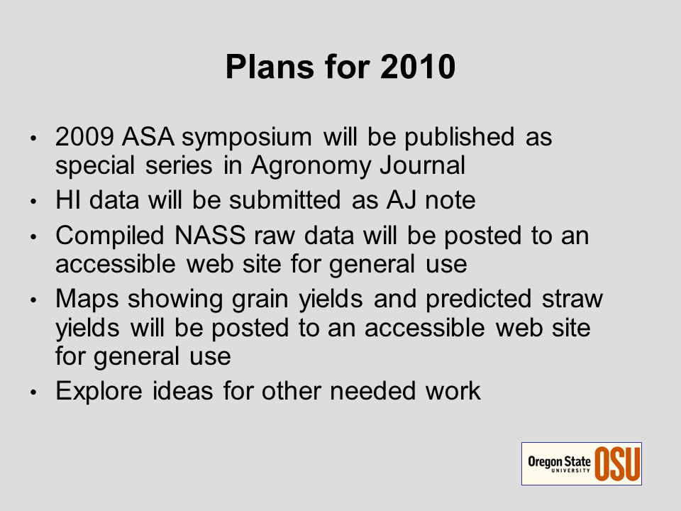 Plans for 2010 2009 ASA symposium will be published as special series in Agronomy Journal HI data will be submitted as AJ note Compiled NASS raw data will be posted to an accessible web site for general use Maps showing grain yields and predicted straw yields will be posted to an accessible web site for general use Explore ideas for other needed work