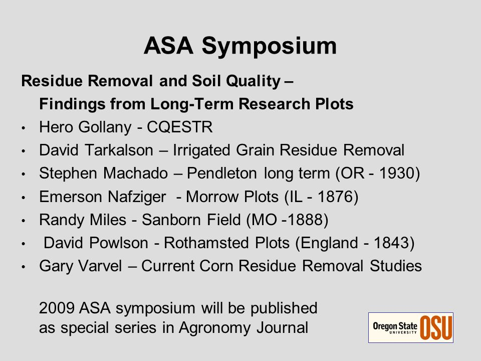 ASA Symposium Residue Removal and Soil Quality – Findings from Long-Term Research Plots Hero Gollany - CQESTR David Tarkalson – Irrigated Grain Residue Removal Stephen Machado – Pendleton long term (OR - 1930) Emerson Nafziger - Morrow Plots (IL - 1876) Randy Miles - Sanborn Field (MO -1888) David Powlson - Rothamsted Plots (England - 1843) Gary Varvel – Current Corn Residue Removal Studies 2009 ASA symposium will be published as special series in Agronomy Journal