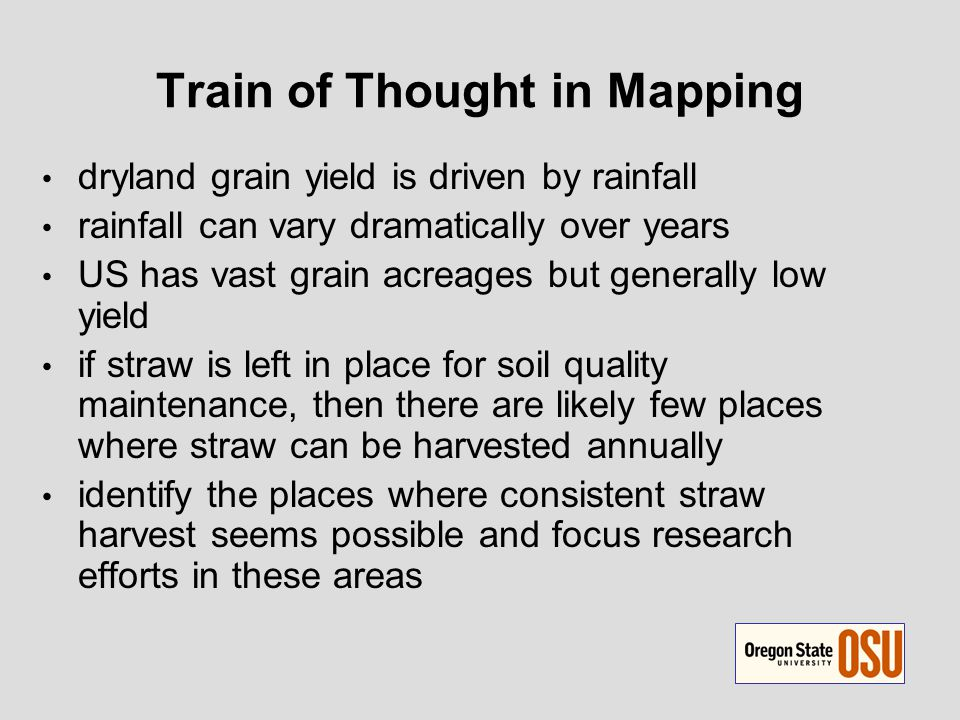 Train of Thought in Mapping dryland grain yield is driven by rainfall rainfall can vary dramatically over years US has vast grain acreages but generally low yield if straw is left in place for soil quality maintenance, then there are likely few places where straw can be harvested annually identify the places where consistent straw harvest seems possible and focus research efforts in these areas