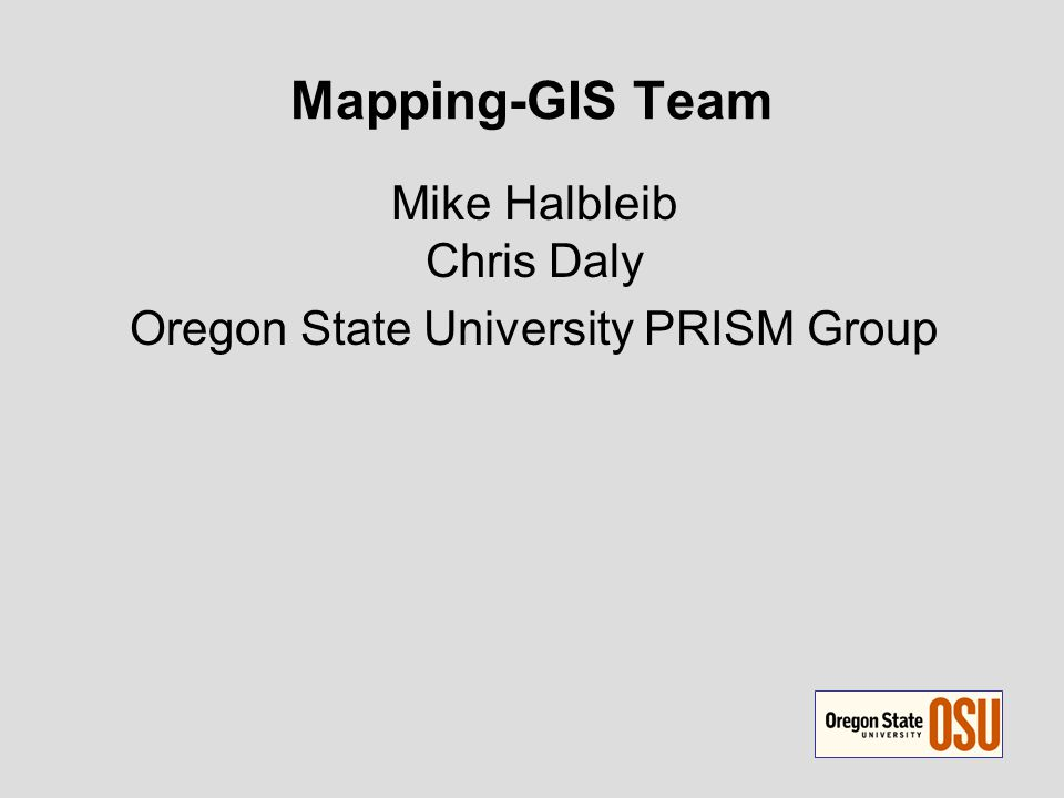 Mapping-GIS Team Mike Halbleib Chris Daly Oregon State University PRISM Group