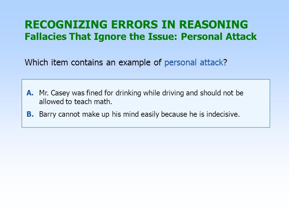 RECOGNIZING ERRORS IN REASONING Which item contains an example of personal attack? A.Mr. Casey was fined for drinking while driving and should not be