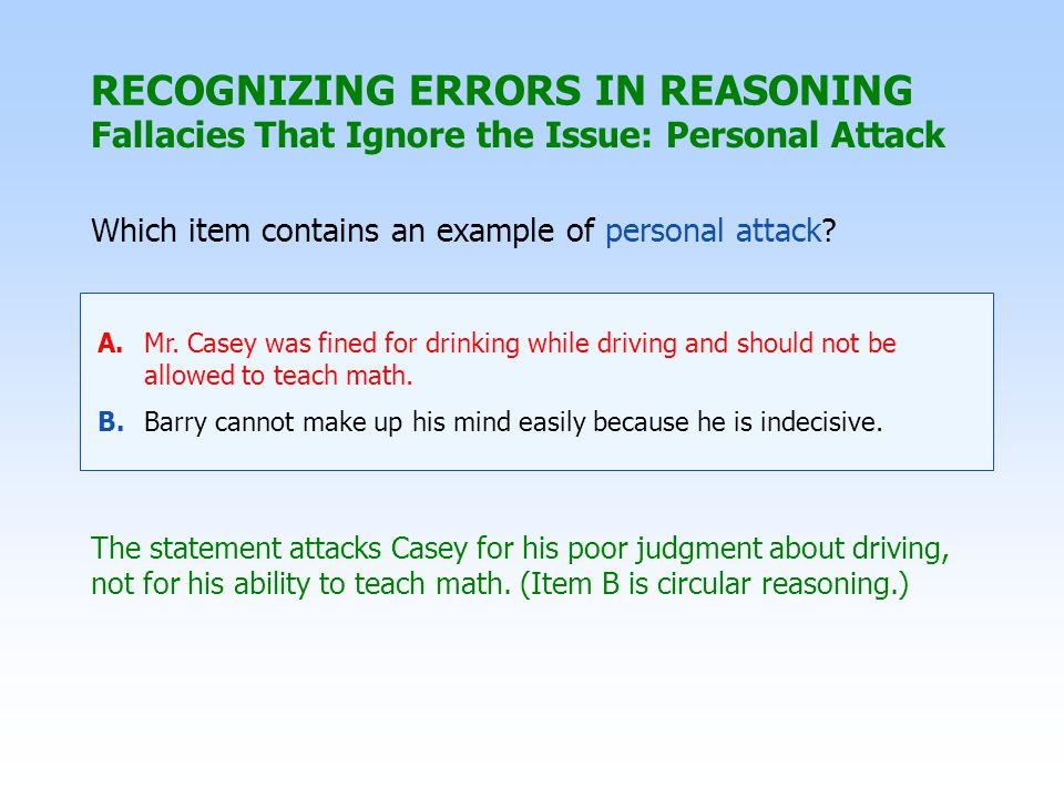 RECOGNIZING ERRORS IN REASONING The statement attacks Casey for his poor judgment about driving, not for his ability to teach math. (Item B is circula
