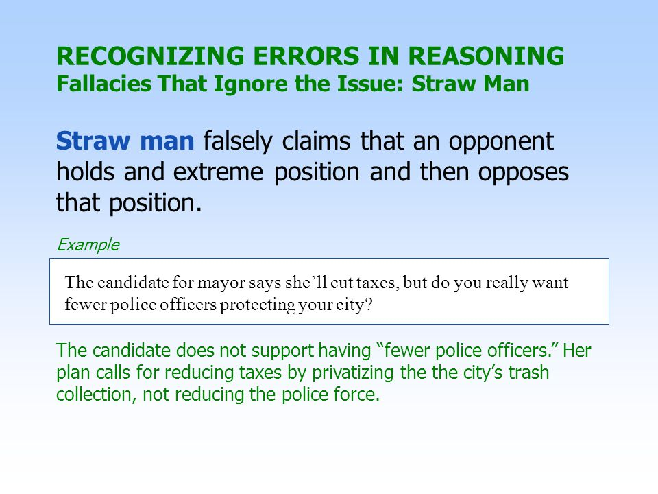 RECOGNIZING ERRORS IN REASONING Fallacies That Ignore the Issue: Straw Man Straw man falsely claims that an opponent holds and extreme position and th