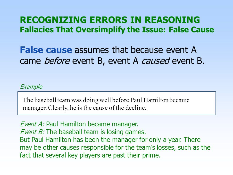 RECOGNIZING ERRORS IN REASONING Fallacies That Oversimplify the Issue: False Cause False cause assumes that because event A came before event B, event A caused event B.