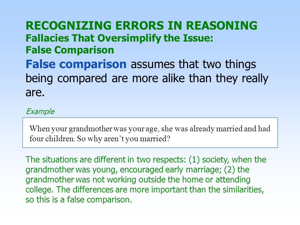 RECOGNIZING ERRORS IN REASONING Fallacies That Oversimplify the Issue: False Comparison False comparison assumes that two things being compared are more alike than they really are.