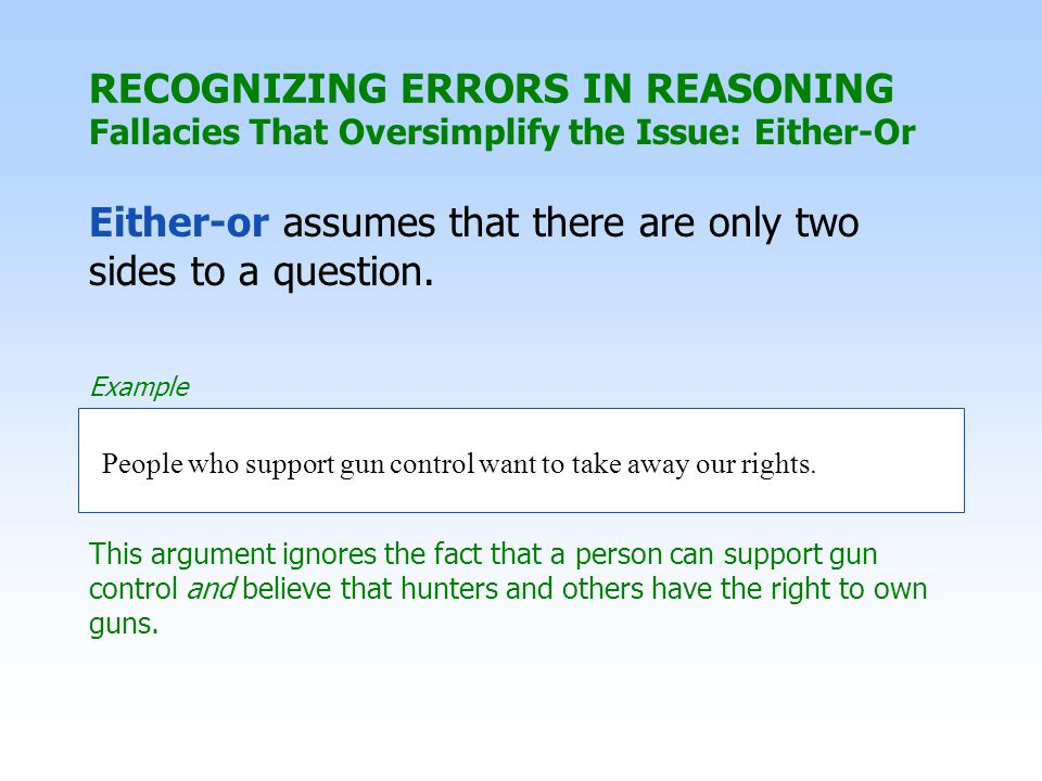 RECOGNIZING ERRORS IN REASONING Either-or assumes that there are only two sides to a question. People who support gun control want to take away our ri