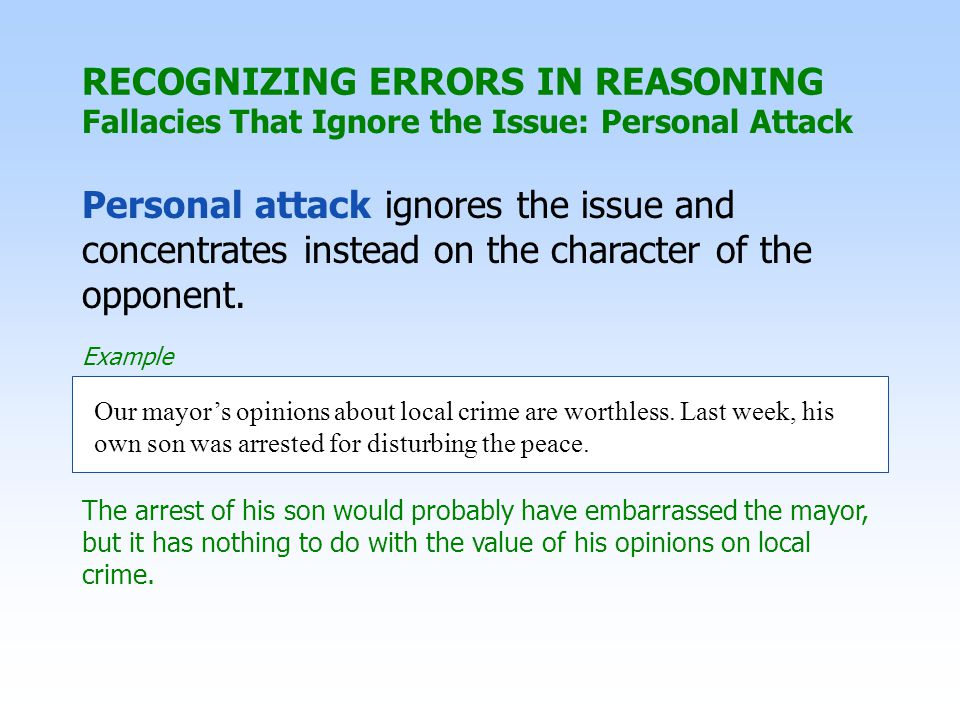 RECOGNIZING ERRORS IN REASONING Fallacies That Ignore the Issue: Personal Attack Personal attack ignores the issue and concentrates instead on the cha
