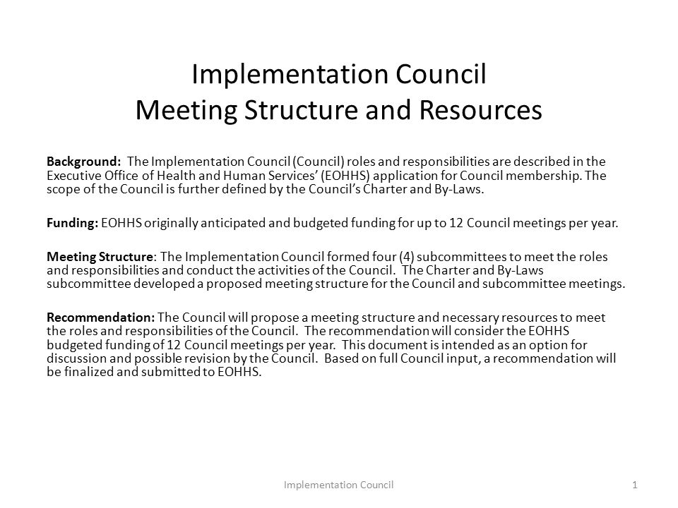 Implementation Council Meeting Structure and Resources Background: The Implementation Council (Council) roles and responsibilities are described in the Executive Office of Health and Human Services' (EOHHS) application for Council membership.