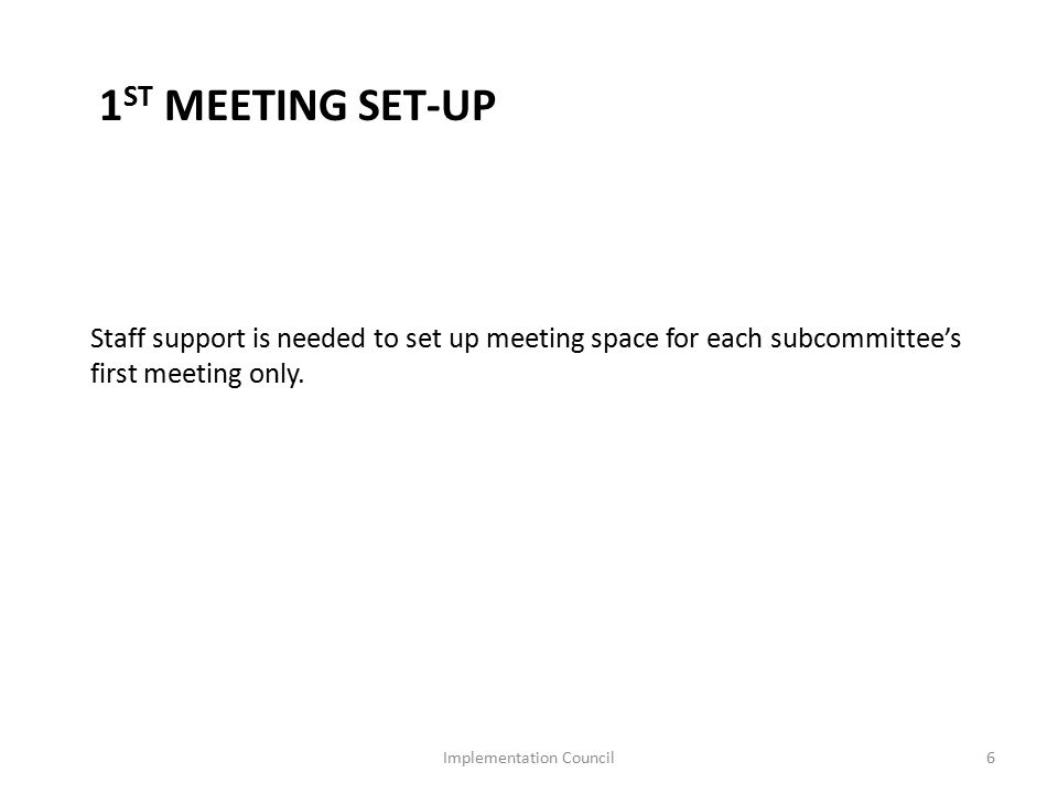 1 ST MEETING SET-UP Staff support is needed to set up meeting space for each subcommittee's first meeting only.