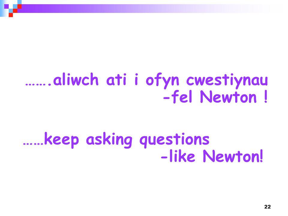 22 ……keep asking questions -like Newton! …….aliwch ati i ofyn cwestiynau -fel Newton !