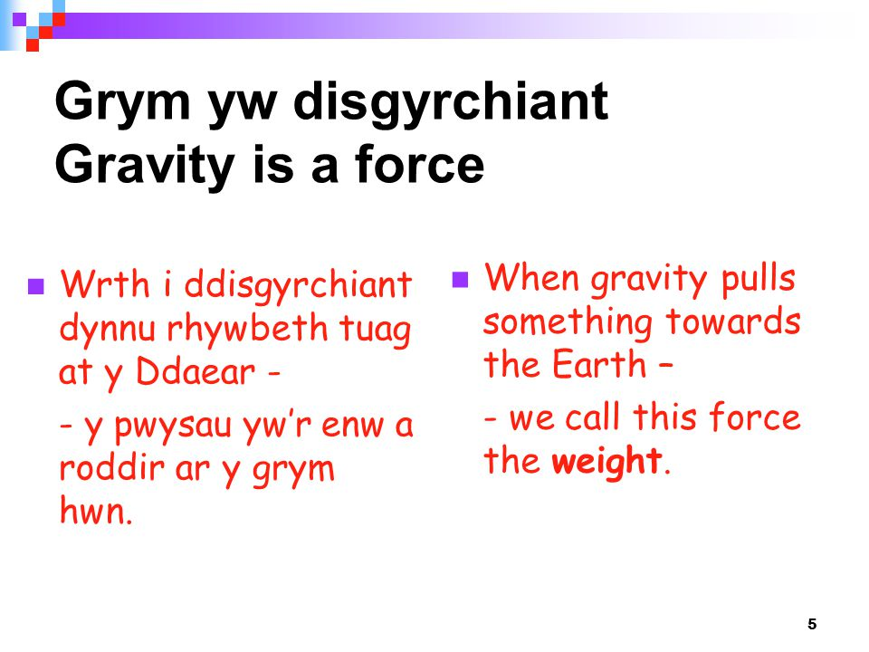 5 Grym yw disgyrchiant Gravity is a force When gravity pulls something towards the Earth – - we call this force the weight.