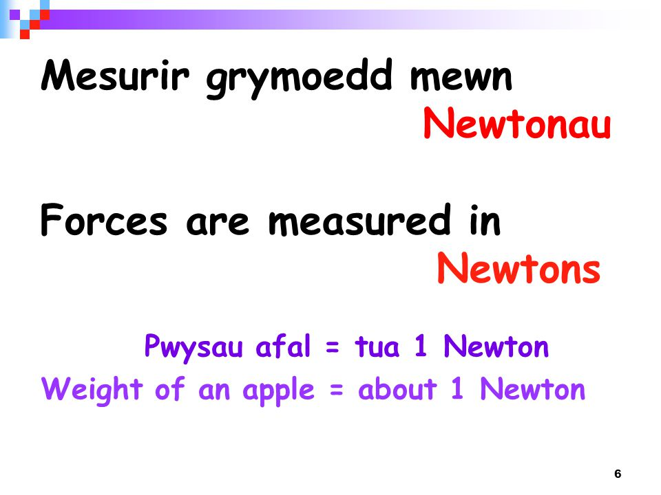 6 Mesurir grymoedd mewn Newtonau Forces are measured in Newtons Pwysau afal = tua 1 Newton Weight of an apple = about 1 Newton