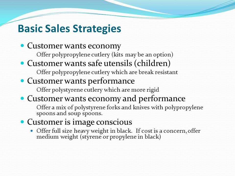 Basic Sales Strategies Customer wants economy Offer polypropylene cutlery (kits may be an option) Customer wants safe utensils (children) Offer polypropylene cutlery which are break resistant Customer wants performance Offer polystyrene cutlery which are more rigid Customer wants economy and performance Offer a mix of polystyrene forks and knives with polypropylene spoons and soup spoons.