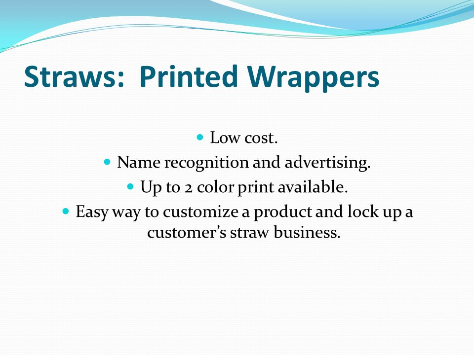 Straws: Printed Wrappers Low cost. Name recognition and advertising. Up to 2 color print available. Easy way to customize a product and lock up a cust