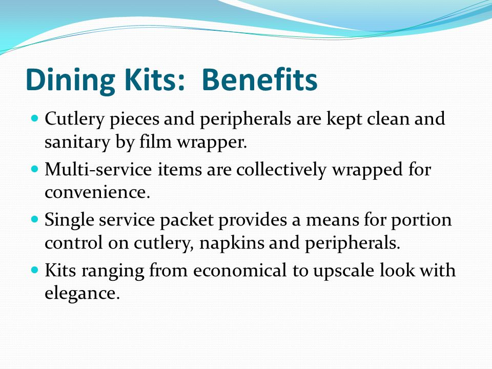 Dining Kits: Benefits Cutlery pieces and peripherals are kept clean and sanitary by film wrapper.