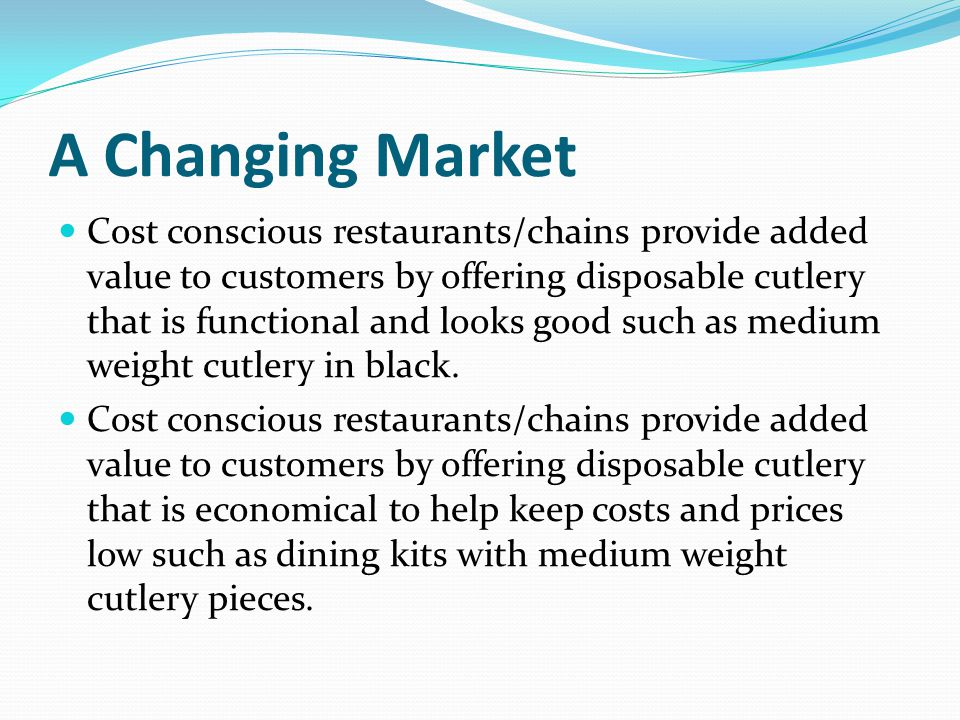 A Changing Market Cost conscious restaurants/chains provide added value to customers by offering disposable cutlery that is functional and looks good